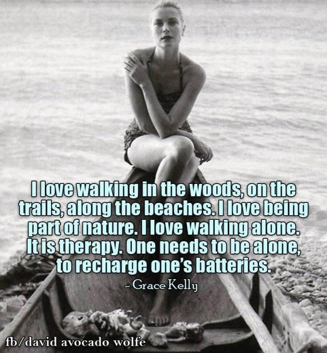 Ich liebe es im Wald spazieren zu gehen, entlang von Pfaden, entlang dem Strand. Ich mag es, Teil der Natur zu sein. Ich laufe gerne alleine. Es ist Therapie. Man muss alleine sein um seine Batterien aufzutanken. – Grace Kelly