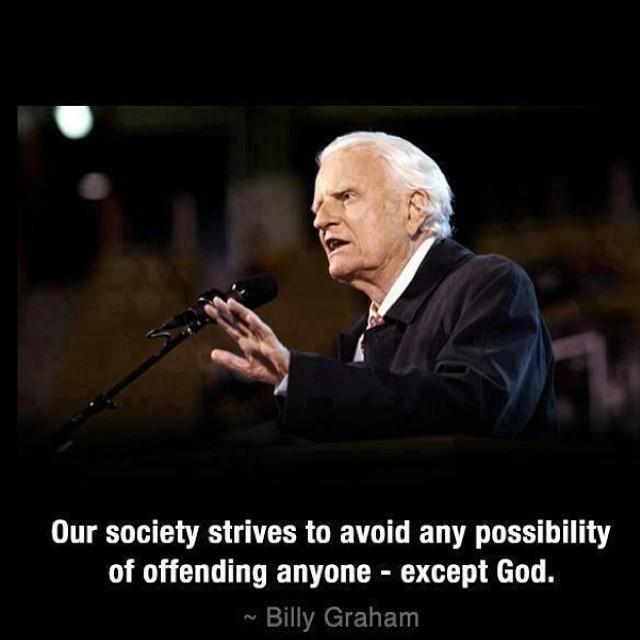 """""""Unsere Gesellschaft strebt danach jede Möglichkeit zu vermeiden, jemanden zu beleidigen oder herunterzusetzen – außer Gott. – Billy Graham"""