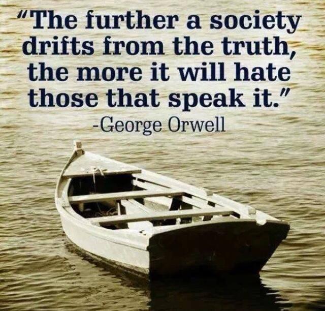 """""""Je weiter weg eine Gesellschaft (oder auch Glaubensgruppe) von der Wahrheit weggleitet, umso mehr wird sie jene hassen, die sie aussprechen."""" – George Orwell"""